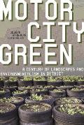 Motor City Green: A Century of Landscapes and Environmentalism in Detroit