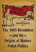 Rising Subjects: The 1905 Revolution and the Origins of Modern Polish Politics