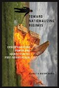 Toward Nationalizing Regimes: Conceptualizing Power and Identity in the Post-Soviet Realm