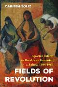 Fields of Revolution: Agrarian Reform and Rural State Formation in Bolivia, 1935-1964