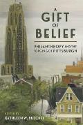A Gift of Belief: Philanthropy and the Forging of Pittsburgh