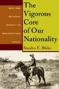 The Vigorous Core of Our Nationality: Race and Regional Identity in Northeastern Brazil