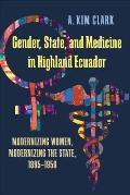Gender, State, and Medicine in Highland Ecuador: Modernizing Women, Modernizing the State, 1895-1950