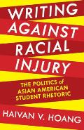 Writing Against Racial Injury: The Politics of Asian American Student Rhetoric