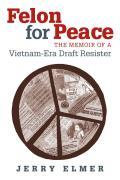 Felon for Peace The Memoir of a Vietnam Era Draft Resister