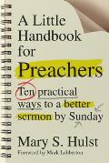 Little Handbook for Preachers Ten Practical Ways to a Better Sermon by Sunday