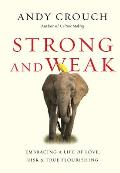 Strong & Weak Embracing a Life of Love Risk & True Flourishing