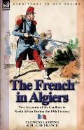 The French in Algiers: Two Accounts of the Conflicts in North Africa During the 19th Century