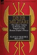 De Re Militari (Concerning Military Affairs): the Classic Treatise on Warfare at the Pinnacle of the Roman Empire's Power