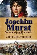 Joachim Murat: Napoleon's Great Commander of Cavalry