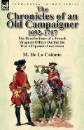 The Chronicles of an Old Campaigner 1692-1717: The Recollections of a French Dragoon Officer During the War of Spanish Succession