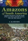 Amazons of South America: Spanish Adventurers and the People of the Great River of South America, 15th to the 19th Centuries