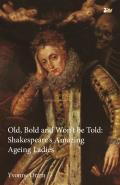 Old, Bold and Won T Be Told Shakespeare S Amazing Ageing Ladies