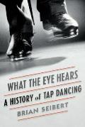 What the Eye Hears A History of Tap Dancing