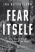 Fear Itself The New Deal & the Origins of Our Time