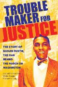 Troublemaker for Justice The Story of Bayard Rustin the Man Behind the March on Washington