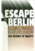 Escape Via Berlin Eluding Franco in Hitlers Europe