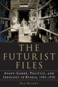 The Futurist Files: Avant-Garde, Politics, and Ideology in Russia, 1905-1930