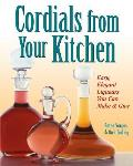 Cordials from Your Kitchen Easy Elegant Liqueurs You Can Make & Give
