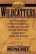 Wildcatters The True Story of How Conspiracy Greed & the IRS Almost Destroyed a Legendary Texas Oil Family
