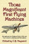 Those Magnificent First Flying Machines: Aeroplanes and Engines Before 1912, and How to Build a Biplane and Monoplane