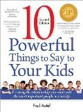 10 Powerful Things to Say to Your Kids: Creating the Relationship You Want with the Most Important People in Your Life