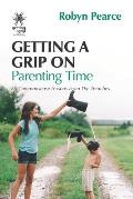 Getting a Grip on Parenting Time: 86 commonsense lessons from the trenches