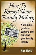 How to Record Your Family History: Capture & Preserve Your Family Legacy