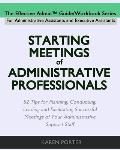 Starting Meetings of Administrative Professionals: 52 Tips for Planning, Conducting, Leading and Facilitating Successful Meetings of Your Administrati