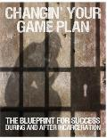 Changin' Your Game Plan: The Blueprint for Success During and After Incarceration