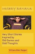 Misery Banana: Very Short Stories Inspired by Old Games and Odd Thoughts