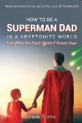 How To Be A Superman Dad In A Kryptonite World: Even When You Can't Afford A Decent Cape