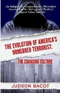 The Evolution of America's Homebred Terrorist: The Changing Culture an Indisputable, Comprehensive, Provocative Scrutiny Into the Makings and World of
