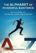 The Alphabet of Powerful Existence: An A-Z guide well-being, wisdom and worthiness