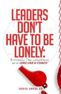 Leaders Don't Have to Be Lonely: Eliminate the loneliness and lead like a coach