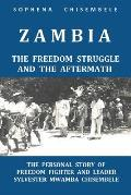 Zambia - The Freedom Struggle and the Aftermath: The Personal Story of Freedom Fighter and Leader Sylvester Mwamba Chisembele