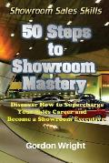 50 Steps to Showroom Mastery: A New Way to Sell Cars - Discover How to Supercharge Your Car Sales Career and Become a Showroom Executive