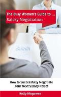 The Busy Women's Guide To... Salary Negotiation: How to Successfully Negotiate Your Next Salary Raise!