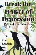 Break The Habit of Depression: Quit Fear. Be Free. Embrace Life.