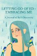 Letting Go of ED - Embracing Me: A Journal of Self-Discovery