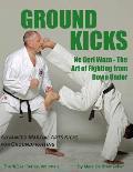 Ground Kicks: Advanced Martial Arts Kicks for Groundfighting