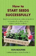 How to Start Seeds Successfully: Step by step instructions to enable any gardener to competently produce, strong, organic vegetable seedlings