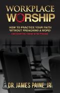 Workplace Worship: How to Practice Your Faith Without Preaching a Word, and Grow Your Career in the Process