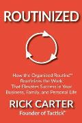 Routinized: How the Organized Routine Routinizes the Work That Elevates Success in Your Business, Family, and Personal Life