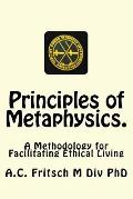 Principles of Metaphysics.: A Methodology for Facilitating Ethical Living