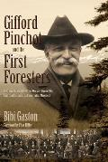 Gifford Pinchot & the First Foresters The Untold Story of the Brave Men & Women Who Launched the American Conservation Movement