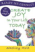 Ready.Set.Connect: 10 easy ways to create joy in your life today