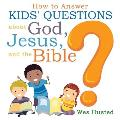 How to Answer Kids' Questions about God, Jesus, and the Bible