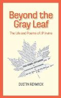 Beyond the Gray Leaf: The Life and Poems of J.P. Irvine