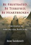 Be Frustrated, Be Terrified, Be Heartbroken: A Conversation on Achieving a Life Worth Living